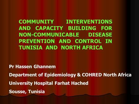 COMMUNITY INTERVENTIONS AND CAPACITY BUILDING FOR NON-COMMUNICABLE DISEASE PREVENTION AND CONTROL IN TUNISIA AND NORTH AFRICA Pr Hassen Ghannem Department.
