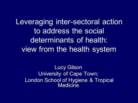 Leveraging inter-sectoral action to address the social determinants of health: view from the health system Lucy Gilson University of Cape Town; London.