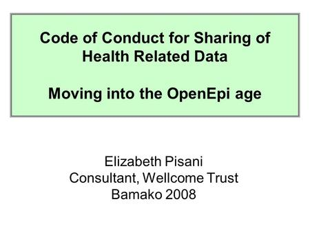 Code of Conduct for the Collection, Analysis and Sharing of Health Related Research Data in Developing Countries Elizabeth Pisani Consultant, Wellcome.