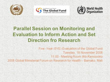 Parallel Session on Monitoring and Evaluation to Inform Action and Set Direction fro Research Five -Year (5YE) Evaluation of the Global Fund Tuesday, 18.