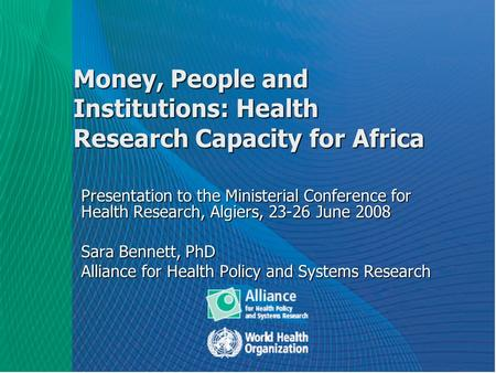 Money, People and Institutions: Health Research Capacity for Africa Presentation to the Ministerial Conference for Health Research, Algiers, 23-26 June.