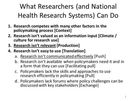 What Researchers (and National Health Research Systems) Can Do 1.Research competes with many other factors in the policymaking process [Context] 2.Research.