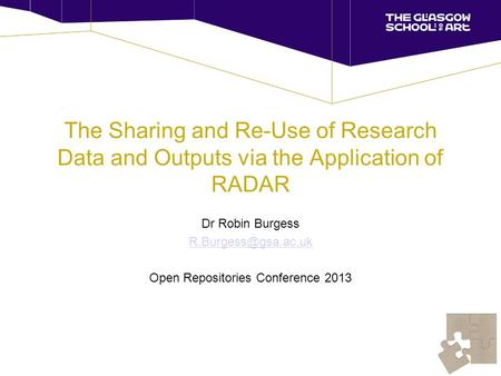 The Sharing and Re-Use of Research Data and Outputs via the Application of RADAR Dr Robin Burgess Open Repositories Conference 2013.