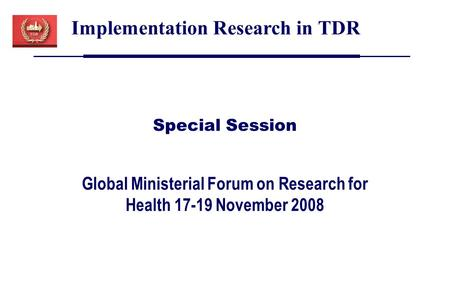 Global Ministerial Forum on Research for Health 17-19 November 2008 Implementation Research in TDR Special Session.