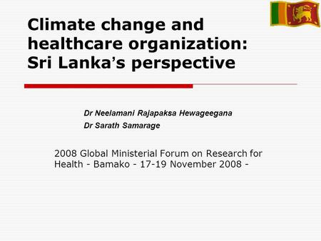 Climate change and healthcare organization: Sri Lanka s perspective 2008 Global Ministerial Forum on Research for Health - Bamako - 17-19 November 2008.