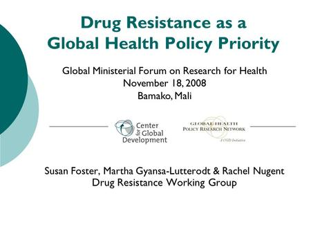Drug Resistance as a Global Health Policy Priority Susan Foster, Martha Gyansa-Lutterodt & Rachel Nugent Drug Resistance Working Group Global Ministerial.