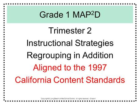 Copyright ©, Long Beach Unified School District. All rights reserved. - Grade 1 Grade 1 MAP 2 D Trimester 2 Instructional Strategies Regrouping in Addition.