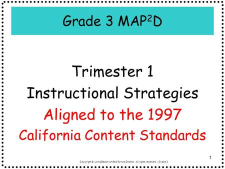 Copyright ©, Long Beach Unified School District. All rights reserved. - Grade 3 1 Grade 3 MAP 2 D Trimester 1 Instructional Strategies Aligned to the 1997.