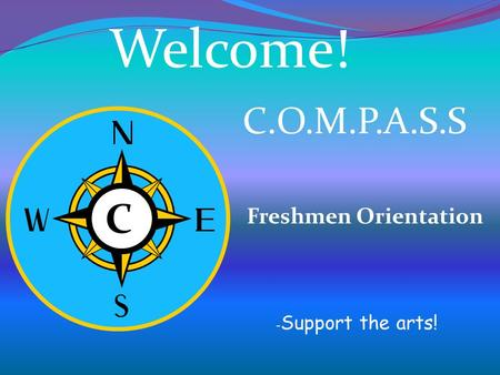 C C Welcome! C.O.M.P.A.S.S Freshmen Orientation - Support the arts!