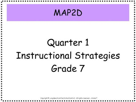 Copyright ©, Long Beach Unified School District. All rights reserved. - Grade 7 Quarter 1 Instructional Strategies Grade 7 MAP2D.