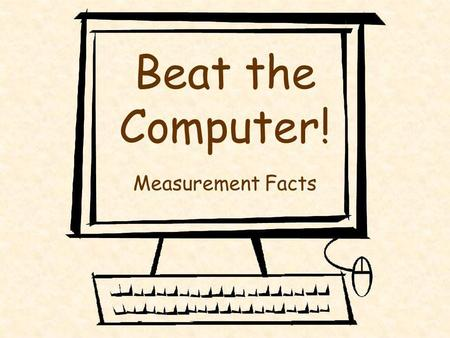 Beat the Computer! Measurement Facts Becky Afghani, LBUSD Math Office, 2003 Directions A slide will appear showing a measurement fact. Fill in the blank.