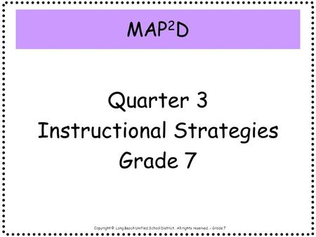 Copyright ©, Long Beach Unified School District. All rights reserved. - Grade 7 MAP 2 D Quarter 3 Instructional Strategies Grade 7.