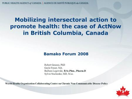 Mobilizing intersectoral action to promote health: the case of ActNow in British Columbia, Canada Bamako Forum 2008 Robert Geneau, PhD Gayle Fraser, MA.