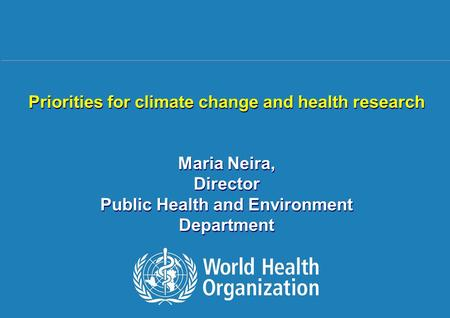 Climate change and health research 1 |1 | Priorities for climate change and health research Maria Neira, Director Public Health and Environment Department.