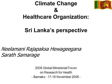 Climate Change & Healthcare Organization: Sri Lankas perspective 2008 Global Ministerial Forum on Research for Health - Bamako - 17-19 November 2008 -