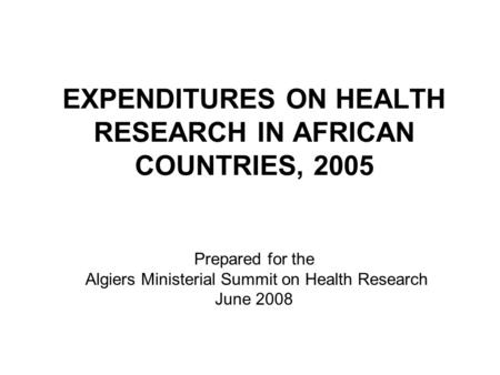 EXPENDITURES ON HEALTH RESEARCH IN AFRICAN COUNTRIES, 2005 Prepared for the Algiers Ministerial Summit on Health Research June 2008.
