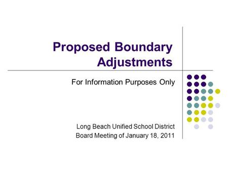 Proposed Boundary Adjustments For Information Purposes Only Long Beach Unified School District Board Meeting of January 18, 2011.