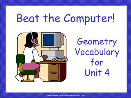 Chris Giovanello, LBUSD Math Curriculum Office, 2004 Beat the Computer! Geometry Vocabulary for Unit 4.