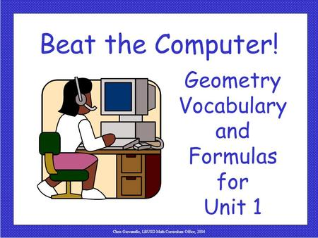 Chris Giovanello, LBUSD Math Curriculum Office, 2004 Beat the Computer! Geometry Vocabulary and Formulas for Unit 1.