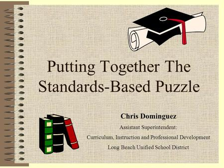 Putting Together The Standards-Based Puzzle Chris Dominguez Assistant Superintendent: Curriculum, Instruction and Professional Development Long Beach Unified.