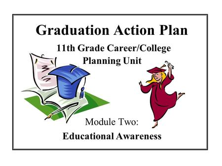 Graduation Action Plan 11th Grade Career/College Planning Unit Module Two: Educational Awareness.