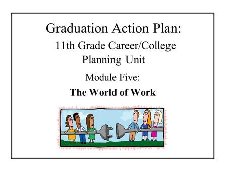 Graduation Action Plan: 11th Grade Career/College Planning Unit Module Five: The World of Work.