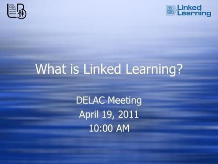 What is Linked Learning? DELAC Meeting April 19, 2011 10:00 AM DELAC Meeting April 19, 2011 10:00 AM.