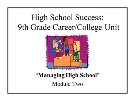 High School Success: 9th Grade Career/College Unit Managing High School Module Two.