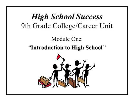 High School Success 9th Grade College/Career Unit Module One: Introduction to High School.