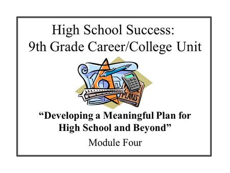High School Success: 9th Grade Career/College Unit Developing a Meaningful Plan for High School and Beyond Module Four.