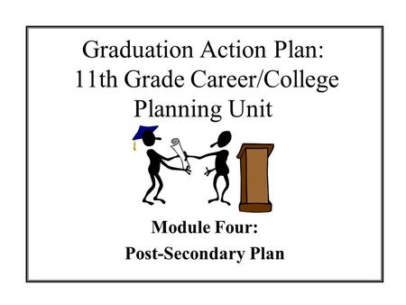 Graduation Action Plan: 11th Grade Career/College Planning Unit Module Four: Post-Secondary Plan.