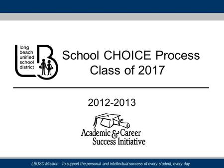 LBUSD Mission: To support the personal and intellectual success of every student, every day. School CHOICE Process Class of 2017 2012-2013.