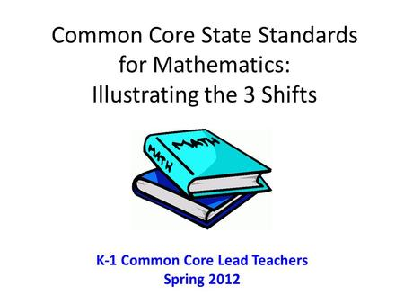 Common Core State Standards for Mathematics: Illustrating the 3 Shifts K-1 Common Core Lead Teachers Spring 2012.
