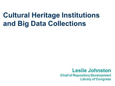 Cultural Heritage Institutions and Big Data Collections Leslie Johnston Chief of Repository Development Library of Congress.