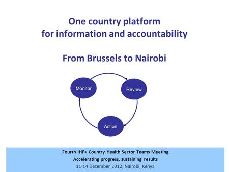 One country platform for information and accountability From Brussels to Nairobi Fourth IHP+ Country Health Sector Teams Meeting Accelerating progress,