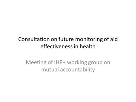 Consultation on future monitoring of aid effectiveness in health Meeting of IHP+ working group on mutual accountability.