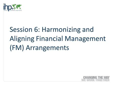 Session 6: Harmonizing and Aligning Financial Management (FM) Arrangements.