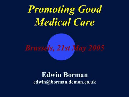 Promoting Good Medical Care Brussels, 21st May 2005 Edwin Borman