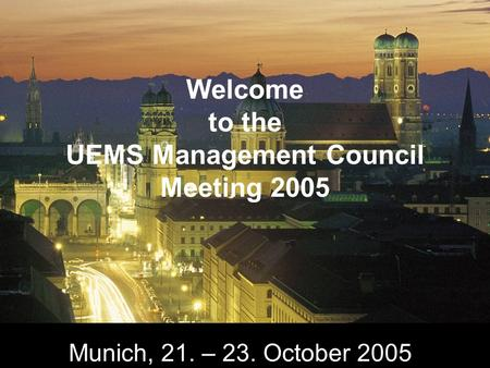 Munich, 21. – 23. October 2005 Welcome to the UEMS Management Council Meeting 2005.
