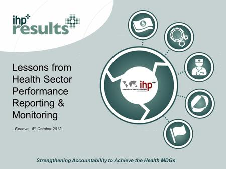 Lessons from Health Sector Performance Reporting & Monitoring Strengthening Accountability to Achieve the Health MDGs Geneva, 5 th October 2012.