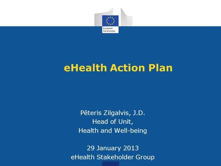 EHealth Action Plan Pēteris Zilgalvis, J.D. Head of Unit, Health and Well-being 29 January 2013 eHealth Stakeholder Group.