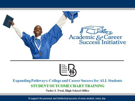 To support the personal and intellectual success of every student, every day. Expanding Pathways: College and Career Success for ALL Students STUDENT OUTCOME.