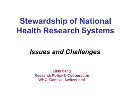 Stewardship of National Health Research Systems Issues and Challenges Tikki Pang Research Policy & Cooperation WHO, Geneva, Switzerland.
