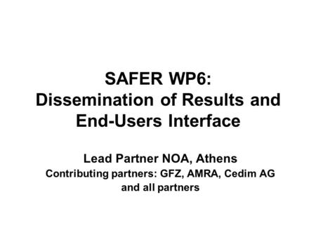 SAFER WP6: Dissemination of Results and End-Users Interface Lead Partner NOA, Athens Contributing partners: GFZ, AMRA, Cedim AG and all partners.