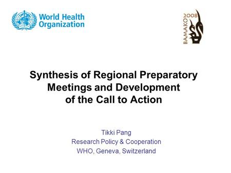 Synthesis of Regional Preparatory Meetings and Development of the Call to Action Tikki Pang Research Policy & Cooperation WHO, Geneva, Switzerland.