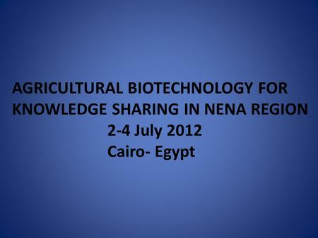 AGRICULTURAL BIOTECHNOLOGY FOR KNOWLEDGE SHARING IN NENA REGION 2-4 July 2012 Cairo- Egypt.