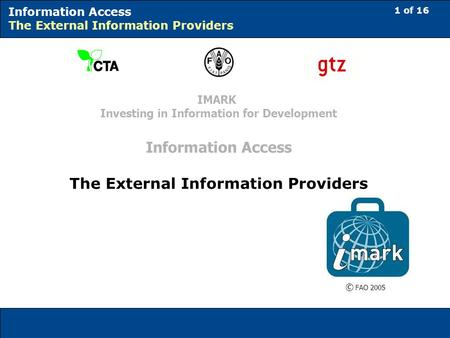 1 of 16 Information Access The External Information Providers © FAO 2005 IMARK Investing in Information for Development Information Access The External.