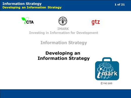1 of 21 Information Strategy Developing an Information Strategy © FAO 2005 IMARK Investing in Information for Development Information Strategy Developing.
