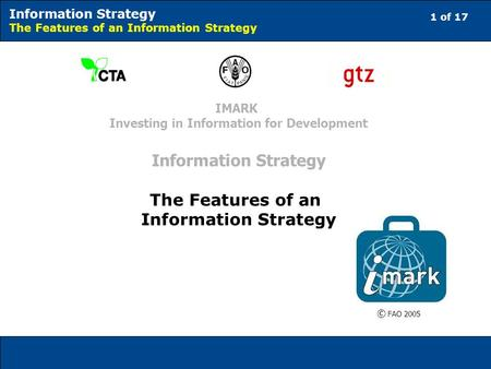 1 of 17 Information Strategy The Features of an Information Strategy © FAO 2005 IMARK Investing in Information for Development Information Strategy The.