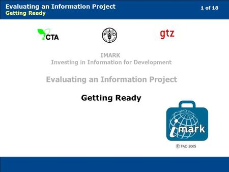 1 of 18 Evaluating an Information Project Getting Ready © FAO 2005 IMARK Investing in Information for Development Evaluating an Information Project Getting.